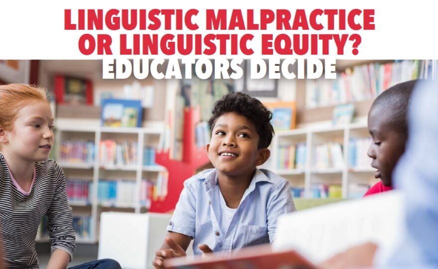 Linguistic Malpractice or Linguistic Equity? Educators Decide